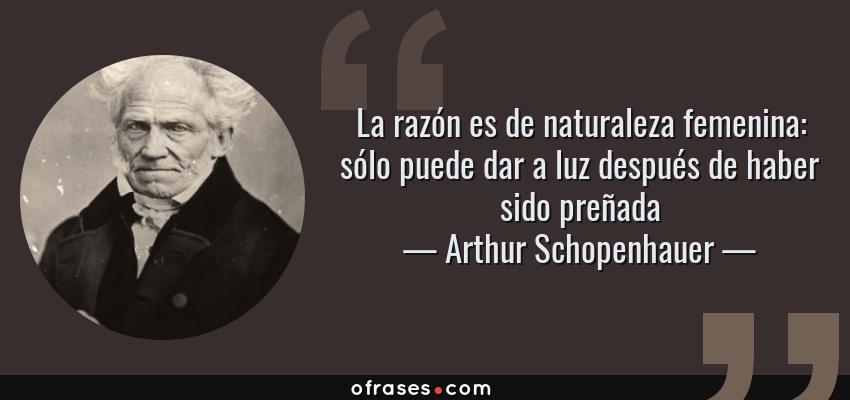 Frases de Arthur Schopenhauer - La razón es de naturaleza femenina: sólo puede dar a luz después de haber sido preñada