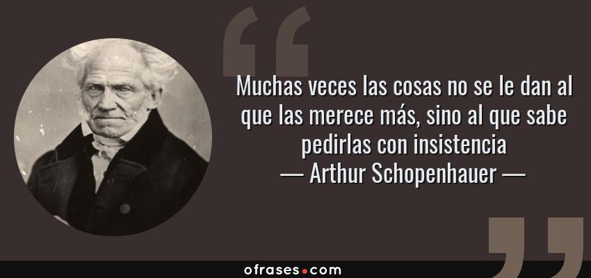 Frases de Arthur Schopenhauer - Muchas veces las cosas no se le dan al que las merece más, sino al que sabe pedirlas con insistencia
