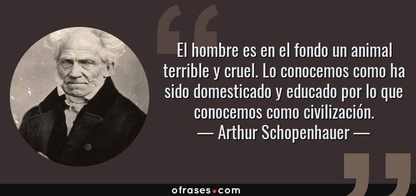 Frases de Arthur Schopenhauer - El hombre es en el fondo un animal terrible y cruel. Lo conocemos como ha sido domesticado y educado por lo que conocemos como civilización.