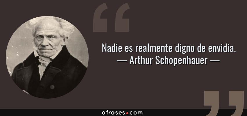 Frases de Arthur Schopenhauer - Nadie es realmente digno de envidia.