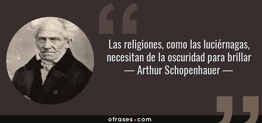 Frases de Arthur Schopenhauer - Las religiones, como las luciérnagas, necesitan de la oscuridad para brillar