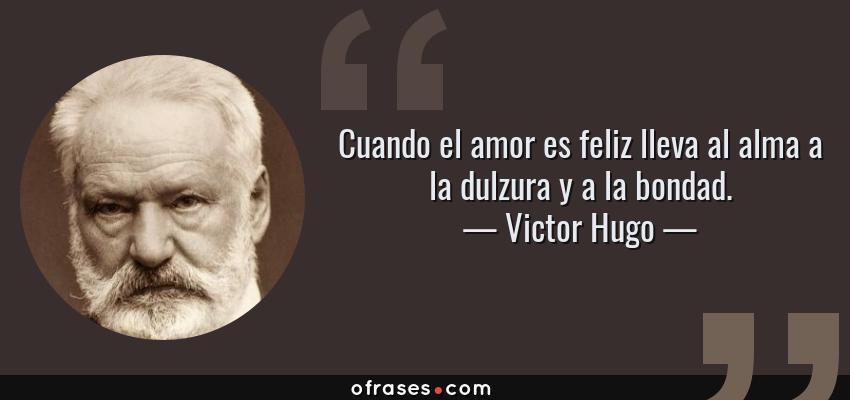 Frases de Victor Hugo - Cuando el amor es feliz lleva al alma a la dulzura y a la bondad.