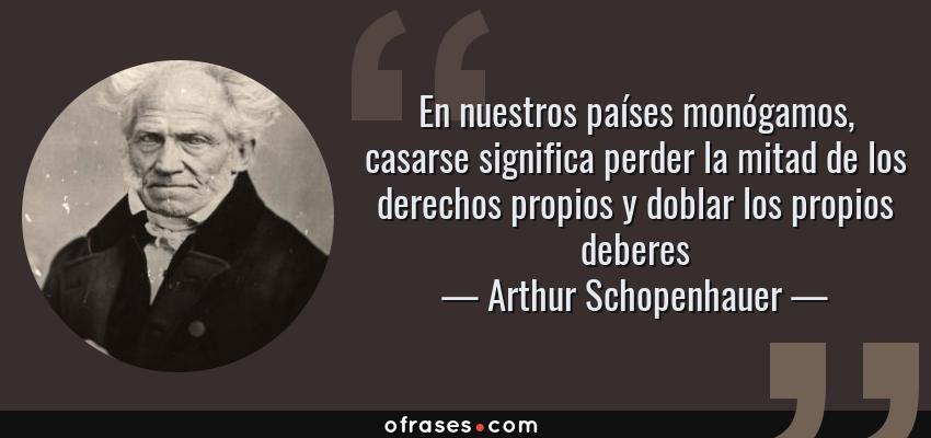 Frases de Arthur Schopenhauer - En nuestros países monógamos, casarse significa perder la mitad de los derechos propios y doblar los propios deberes