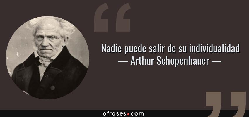 Frases de Arthur Schopenhauer - Nadie puede salir de su individualidad