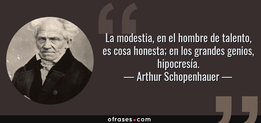 Frases de Arthur Schopenhauer - La modestia, en el hombre de talento, es cosa honesta; en los grandes genios, hipocresía.