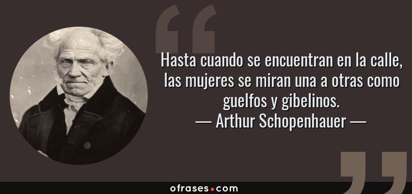 Frases de Arthur Schopenhauer - Hasta cuando se encuentran en la calle, las mujeres se miran una a otras como guelfos y gibelinos.