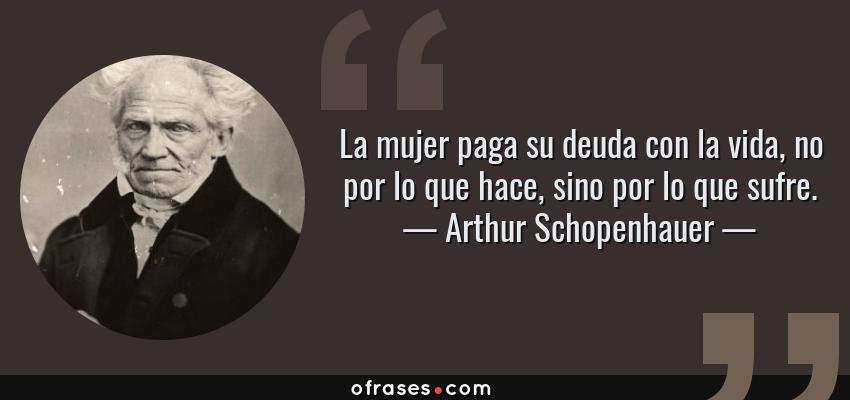 Frases de Arthur Schopenhauer - La mujer paga su deuda con la vida, no por lo que hace, sino por lo que sufre.