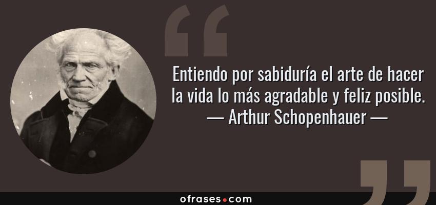 Frases de Arthur Schopenhauer - Entiendo por sabiduría el arte de hacer la vida lo más agradable y feliz posible.