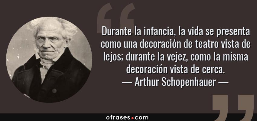 Frases de Arthur Schopenhauer - Durante la infancia, la vida se presenta como una decoración de teatro vista de lejos; durante la vejez, como la misma decoración vista de cerca.