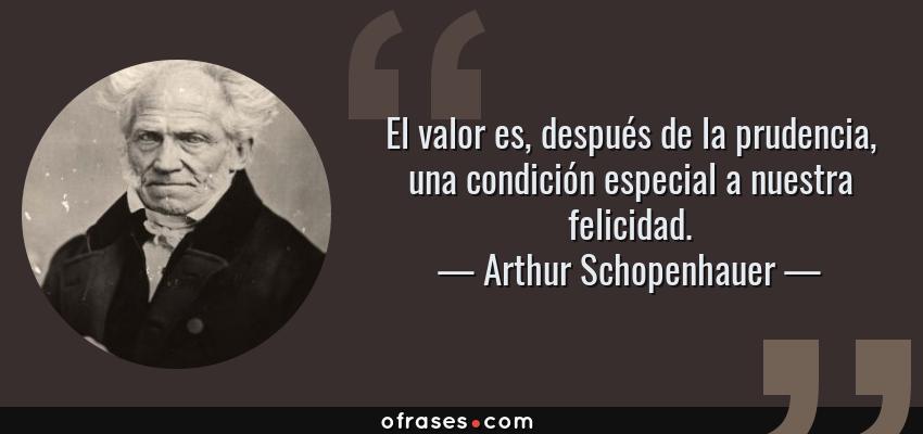 Frases de Arthur Schopenhauer - El valor es, después de la prudencia, una condición especial a nuestra felicidad.