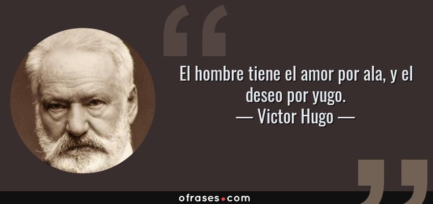 Frases de Victor Hugo - El hombre tiene el amor por ala, y el deseo por yugo.