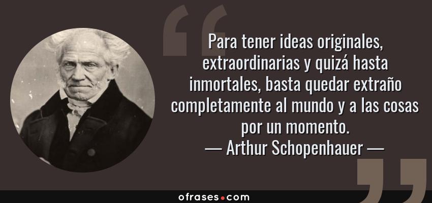 Frases de Arthur Schopenhauer - Para tener ideas originales, extraordinarias y quizá hasta inmortales, basta quedar extraño completamente al mundo y a las cosas por un momento.