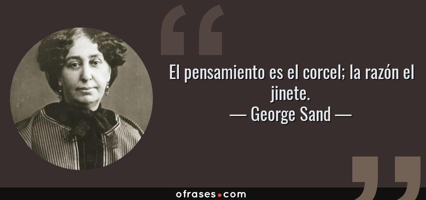 Frases de George Sand - El pensamiento es el corcel; la razón el jinete.