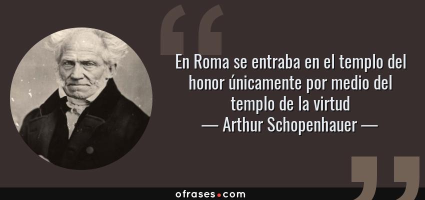 Frases de Arthur Schopenhauer - En Roma se entraba en el templo del honor únicamente por medio del templo de la virtud