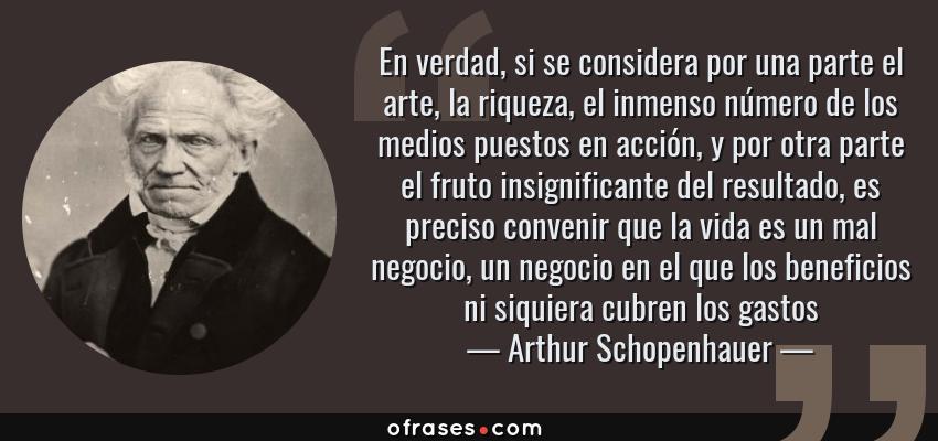 Frases de Arthur Schopenhauer - En verdad, si se considera por una parte el arte, la riqueza, el inmenso número de los medios puestos en acción, y por otra parte el fruto insignificante del resultado, es preciso convenir que la vida es un mal negocio, un negocio en el que los beneficios ni siquiera cubren los gastos