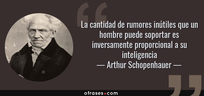 Frases de Arthur Schopenhauer - La cantidad de rumores inútiles que un hombre puede soportar es inversamente proporcional a su inteligencia