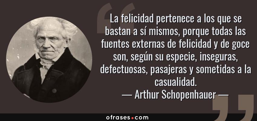 Frases de Arthur Schopenhauer - La felicidad pertenece a los que se bastan a sí mismos, porque todas las fuentes externas de felicidad y de goce son, según su especie, inseguras, defectuosas, pasajeras y sometidas a la casualidad.