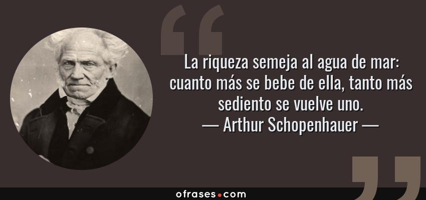 Frases de Arthur Schopenhauer - La riqueza semeja al agua de mar: cuanto más se bebe de ella, tanto más sediento se vuelve uno.
