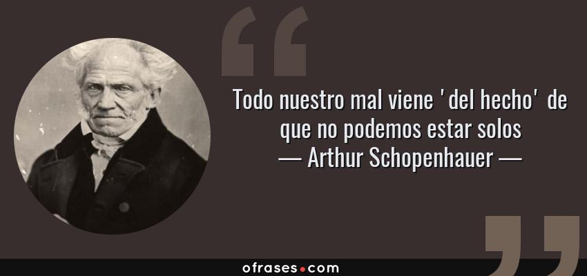 Frases de Arthur Schopenhauer - Todo nuestro mal viene 'del hecho' de que no podemos estar solos