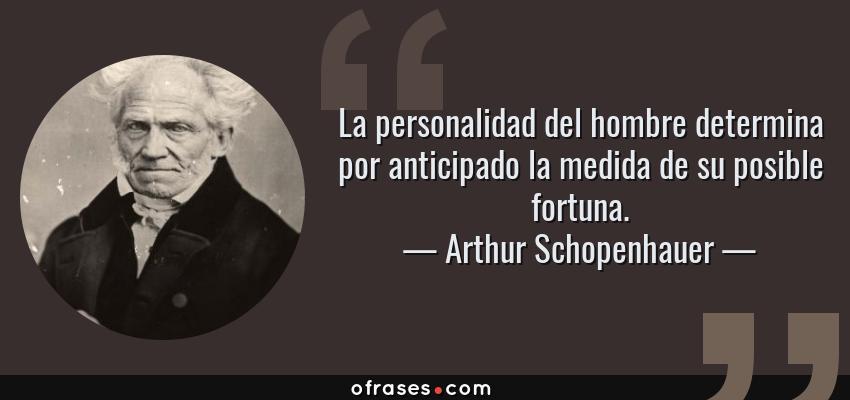 Frases de Arthur Schopenhauer - La personalidad del hombre determina por anticipado la medida de su posible fortuna.