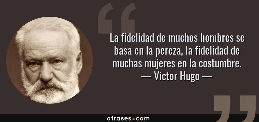 Frases de Victor Hugo - La fidelidad de muchos hombres se basa en la pereza, la fidelidad de muchas mujeres en la costumbre.
