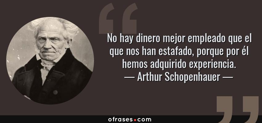 Frases de Arthur Schopenhauer - No hay dinero mejor empleado que el que nos han estafado, porque por él hemos adquirido experiencia.