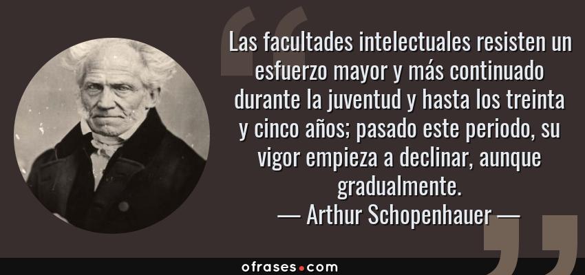 Frases de Arthur Schopenhauer - Las facultades intelectuales resisten un esfuerzo mayor y más continuado durante la juventud y hasta los treinta y cinco años; pasado este periodo, su vigor empieza a declinar, aunque gradualmente.