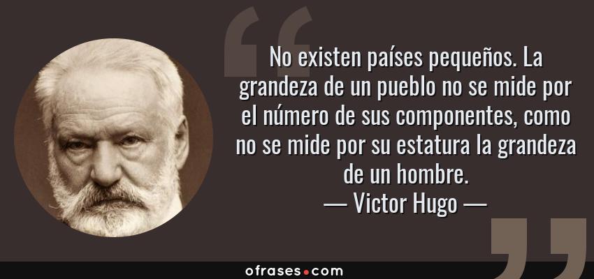 Frases de Victor Hugo - No existen países pequeños. La grandeza de un pueblo no se mide por el número de sus componentes, como no se mide por su estatura la grandeza de un hombre.
