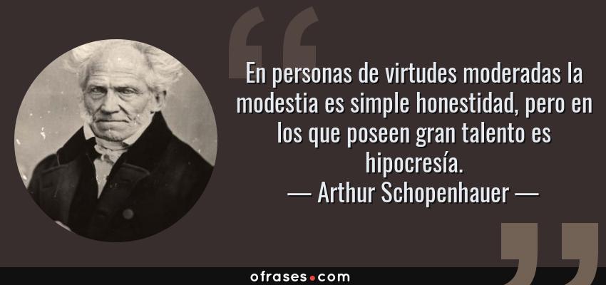 Frases de Arthur Schopenhauer - En personas de virtudes moderadas la modestia es simple honestidad, pero en los que poseen gran talento es hipocresía.
