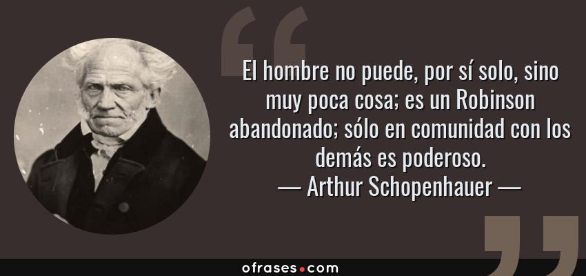 Frases de Arthur Schopenhauer - El hombre no puede, por sí solo, sino muy poca cosa; es un Robinson abandonado; sólo en comunidad con los demás es poderoso.