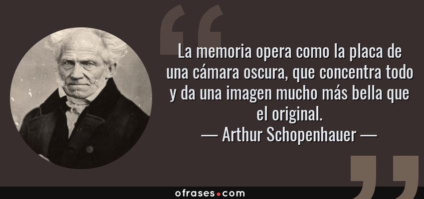 Frases de Arthur Schopenhauer - La memoria opera como la placa de una cámara oscura, que concentra todo y da una imagen mucho más bella que el original.
