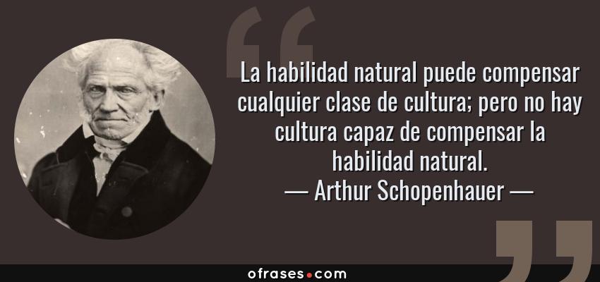 Frases de Arthur Schopenhauer - La habilidad natural puede compensar cualquier clase de cultura; pero no hay cultura capaz de compensar la habilidad natural.