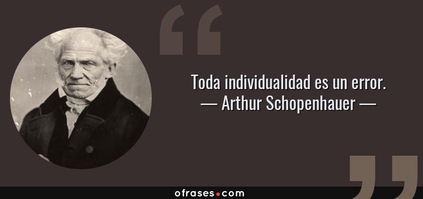 Frases de Arthur Schopenhauer - Toda individualidad es un error.