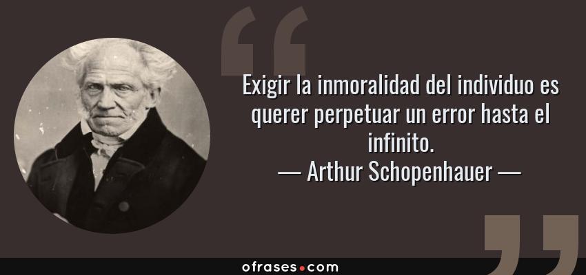 Frases de Arthur Schopenhauer - Exigir la inmoralidad del individuo es querer perpetuar un error hasta el infinito.
