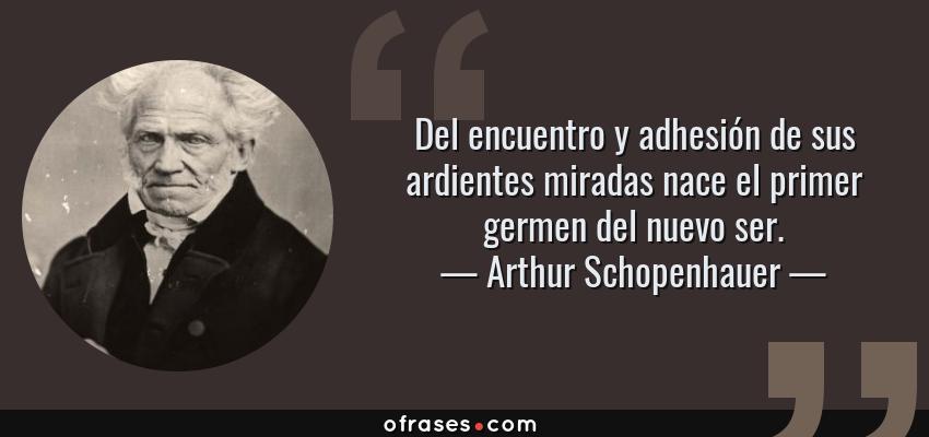 Frases de Arthur Schopenhauer - Del encuentro y adhesión de sus ardientes miradas nace el primer germen del nuevo ser.