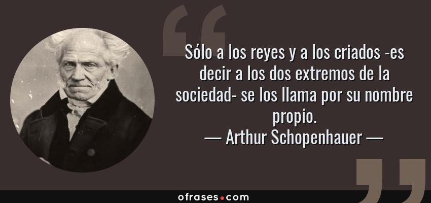 Arthur Schopenhauer Sólo A Los Reyes Y A Los Criados Es