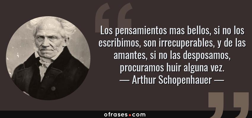 Frases de Arthur Schopenhauer - Los pensamientos mas bellos, si no los escribimos, son irrecuperables, y de las amantes, si no las desposamos, procuramos huir alguna vez.