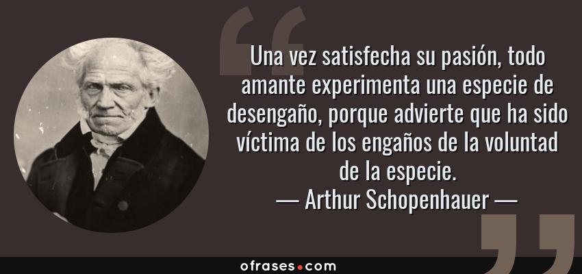 Frases de Arthur Schopenhauer - Una vez satisfecha su pasión, todo amante experimenta una especie de desengaño, porque advierte que ha sido víctima de los engaños de la voluntad de la especie.