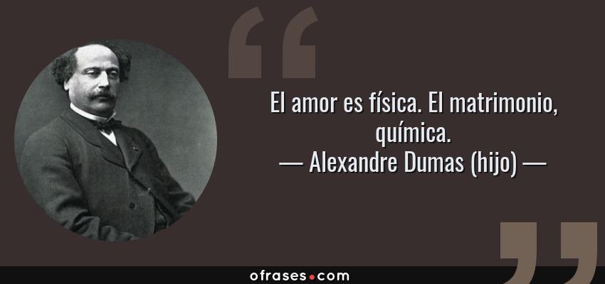Frases de Alexandre Dumas (hijo) - El amor es física. El matrimonio, química.
