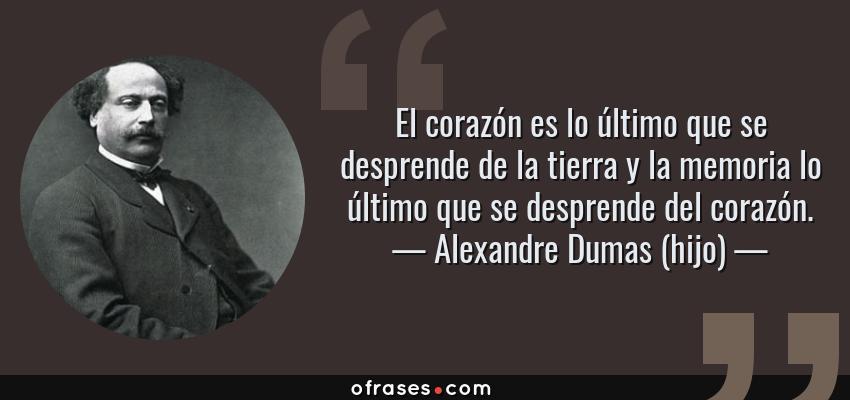 Frases de Alexandre Dumas (hijo) - El corazón es lo último que se desprende de la tierra y la memoria lo último que se desprende del corazón.