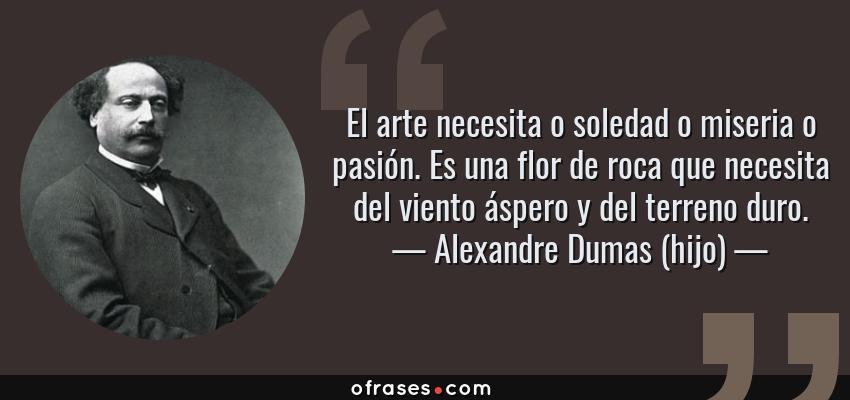 Frases de Alexandre Dumas (hijo) - El arte necesita o soledad o miseria o pasión. Es una flor de roca que necesita del viento áspero y del terreno duro.