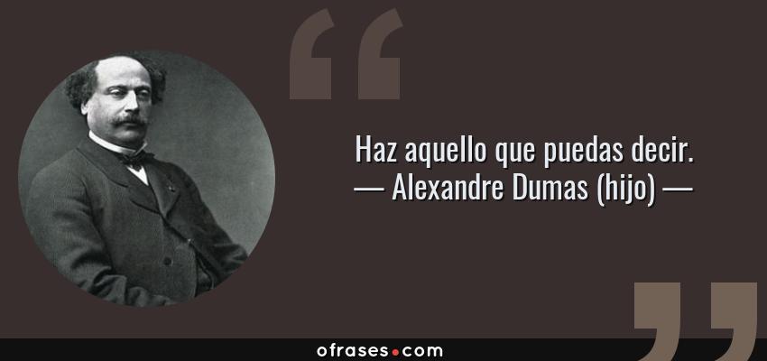 Frases de Alexandre Dumas (hijo) - Haz aquello que puedas decir.