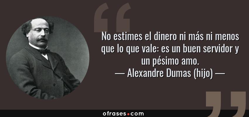 Frases de Alexandre Dumas (hijo) - No estimes el dinero ni más ni menos que lo que vale: es un buen servidor y un pésimo amo.