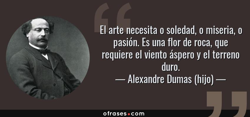 Frases de Alexandre Dumas (hijo) - El arte necesita o soledad, o miseria, o pasión. Es una flor de roca, que requiere el viento áspero y el terreno duro.