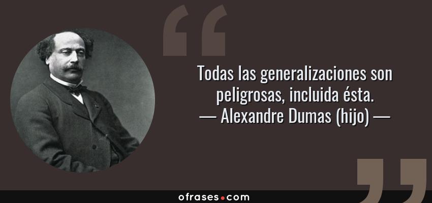 Frases de Alexandre Dumas (hijo) - Todas las generalizaciones son peligrosas, incluida ésta.