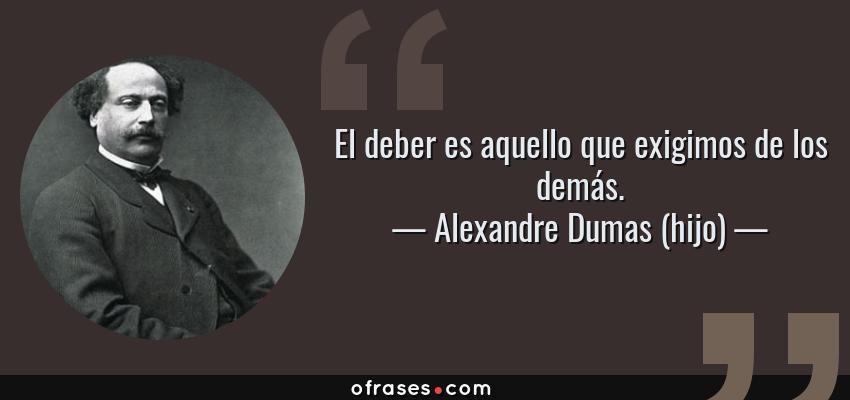 Alexandre Dumas Hijo El Deber Es Aquello Que Exigimos De