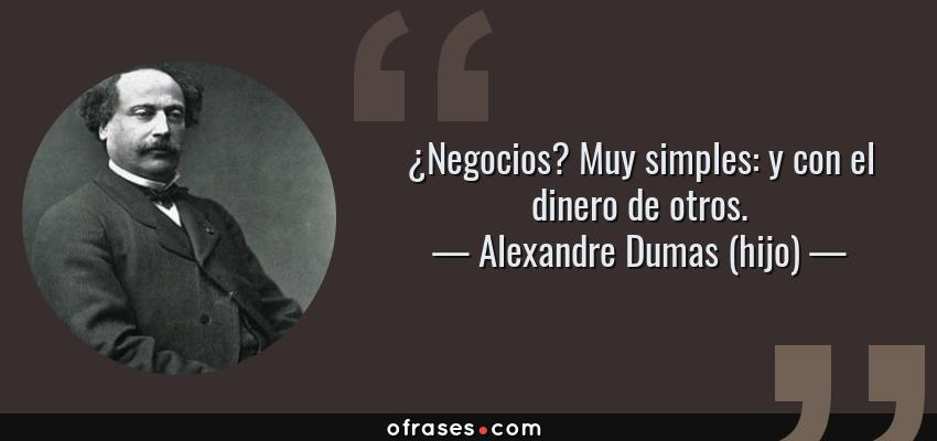 Frases de Alexandre Dumas (hijo) - ¿Negocios? Muy simples: y con el dinero de otros.