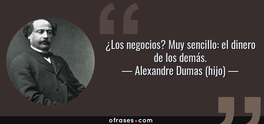 Frases de Alexandre Dumas (hijo) - ¿Los negocios? Muy sencillo: el dinero de los demás.