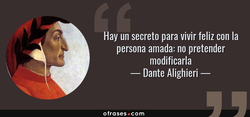 Frases de Dante Alighieri - Hay un secreto para vivir feliz con la persona amada: no pretender modificarla