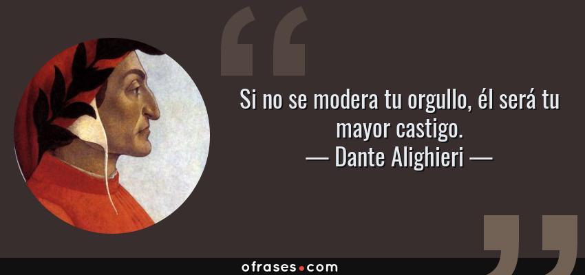 Frases de Dante Alighieri - Si no se modera tu orgullo, él será tu mayor castigo.